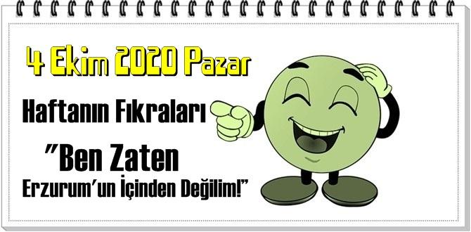 4 Ekim 2020 Pazar – Ben Zaten Erzurum'un İçinden Değilim! – fıkrası