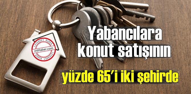 İstanbul ve Antalya yabancılara konut satışında öne çıkan şehirler oldu