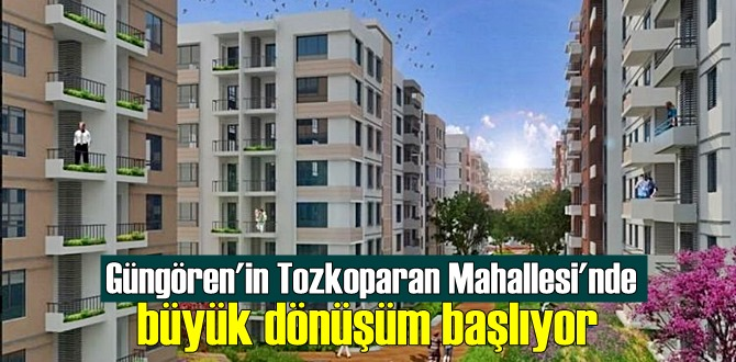 Tozkoparan'daki dönüşüm 1.5 yıl içinde tamamlanacak