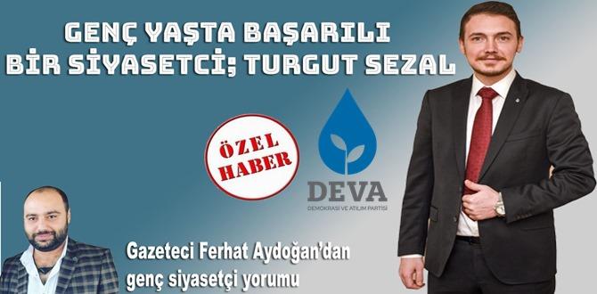 Genç yaşta başarılı bir Siyasetçi, TURGUT SEZAL Gazeteci Yazar Ferhat Aydoğan'dan genç siyasetçi yorumu;