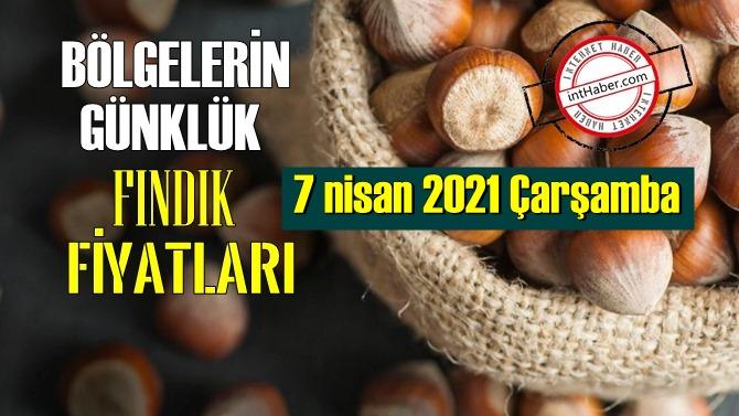 7 nisan 2021 Çarşamba Türkiye günlük Fındık fiyatları, Fındık bugüne nasıl başladı