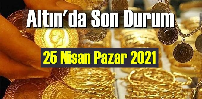 25 Nisan Pazar 2021 Bankalar ve serbest piyasa'da Tam,Gram ve Çeyrek Altın fiyatları