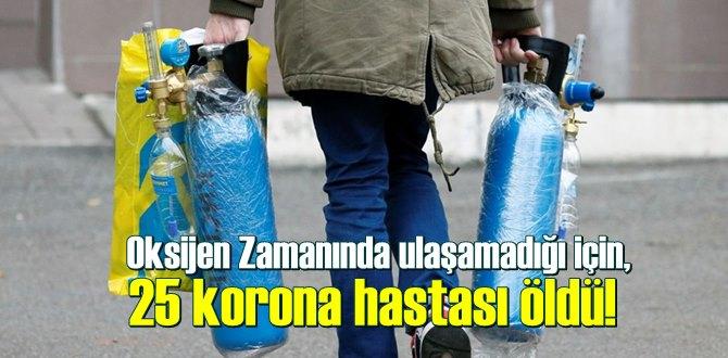 Oksijen Zamanında ulaşamadığı için, 25 korona hastası öldü!