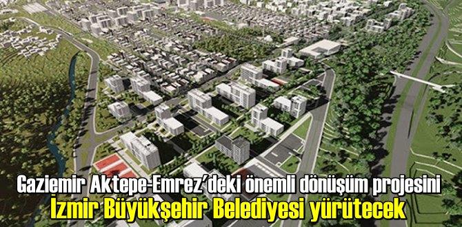 Gaziemir Aktepe-Emrez'deki önemli dönüşüm projesini İzmir Büyükşehir Belediyesi yürütecek