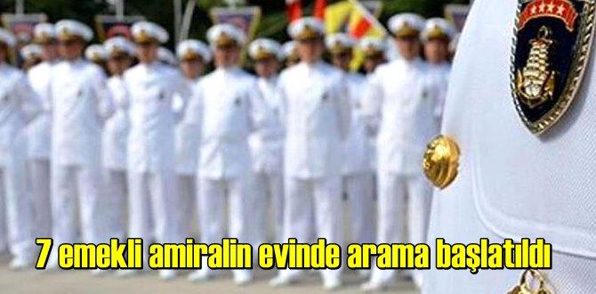 7 emekli amiralin evinde arama başlatıldı!