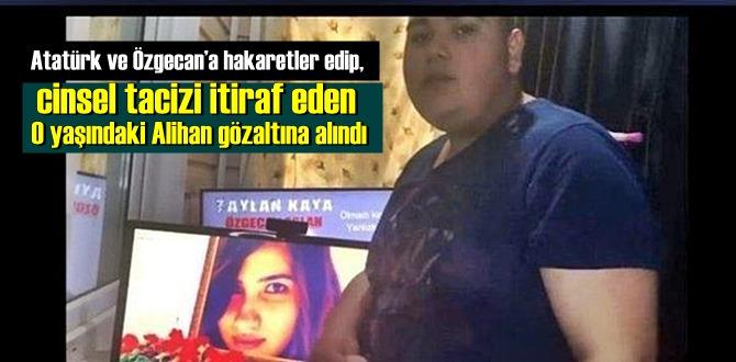 Atatürk ve Özgecan'a hakaretler edip, cinsel tacizi itiraf eden 20 yaşındaki Alihan gözaltına alındı