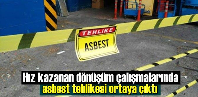 Hız kazanan dönüşüm çalışmalarında asbest tehlikesi ortaya çıktı.