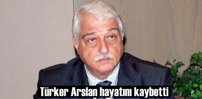 Türker Arslan hayatını kaybetti!
