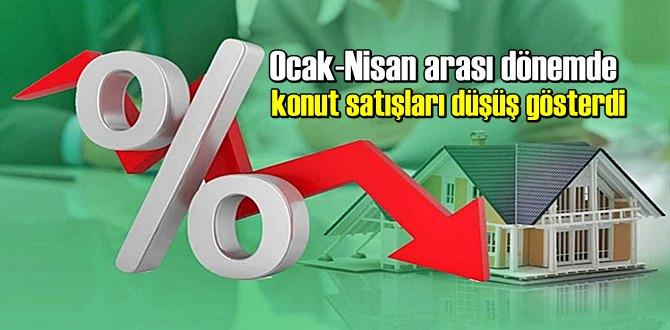 Ocak-Nisan arası dönemde konut satışları düşüş gösterdi.