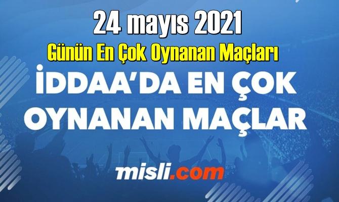 24 mayıs 2021 Günün En Çok Oynanan Maçları