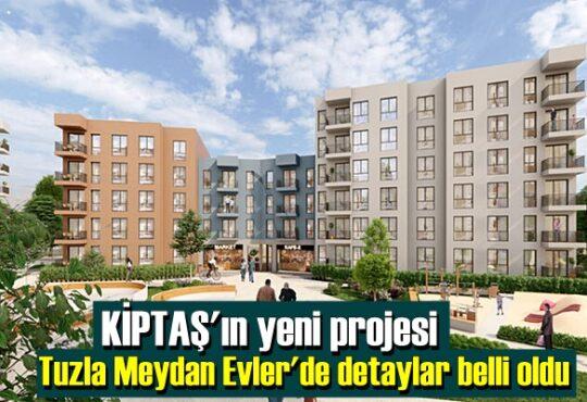 KİPTAŞ'ın yeni projesi Tuzla Meydan Evler'de detaylar belli oldu