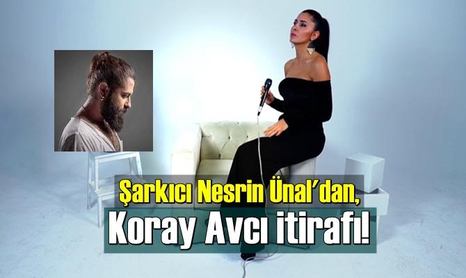 Şarkıcı Nesrin Ünal'dan, Koray Avcı itirafı!
