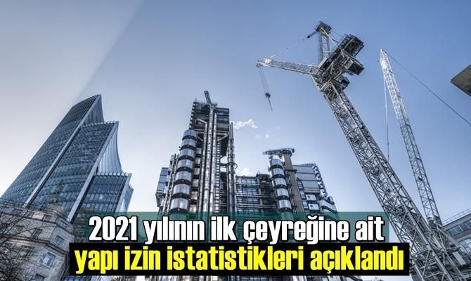 2021 yılının ilk çeyreğine ait yapı izin istatistikleri açıklandı