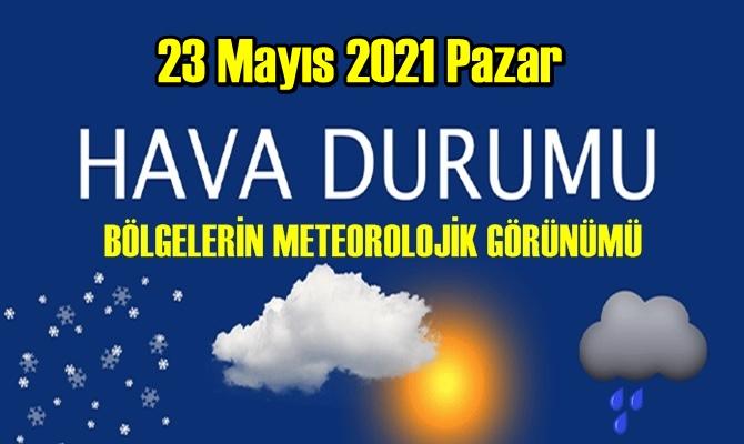 23 Mayıs 2021 Pazar Hava durumu açıklandı, Bölgelerimizin Son durumu