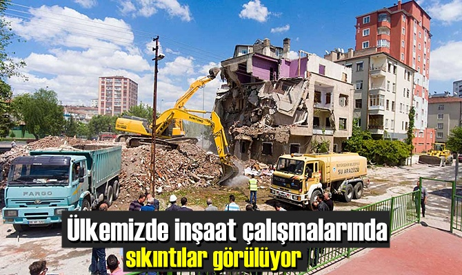 Ülkemizde inşaat çalışmalarında sıkıntılar görülüyor!