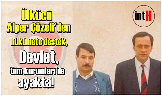 Ülkücü Alper Çözeli'den hükümete destek: Devlet, tüm kurumları ile ayakta!