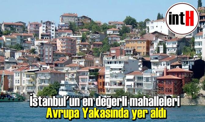 İstanbul'un en değerli mahalleleri Avrupa Yakasında yer aldı.