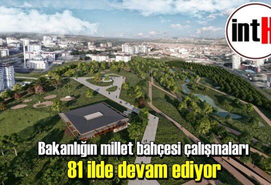 Bakanlığın millet bahçesi çalışmaları 81 ilde devam ediyor.