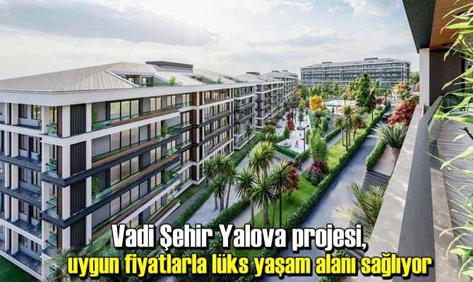 Vadi Şehir Yalova projesi, uygun fiyatlarla lüks yaşam alanı sağlıyor.