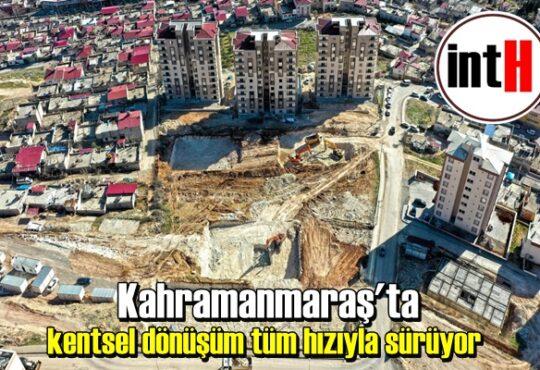 Kahramanmaraş'ta kentsel dönüşüm tüm hızıyla sürüyor
