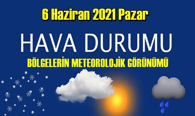 6 Haziran 2021 Pazar Hava durumu açıklandı, Bölgelerimizin Son durumu!