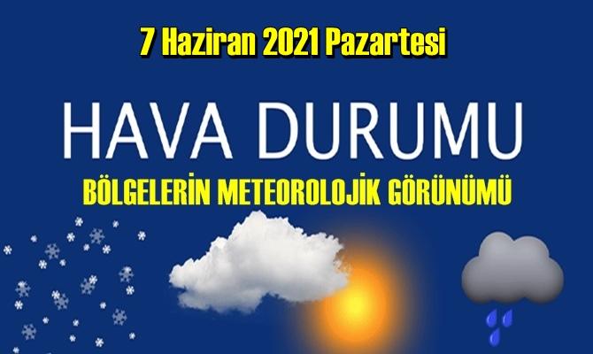7 Haziran 2021 Pazartesi Hava durumu açıklandı, Bölgelerimizin Son durumu!